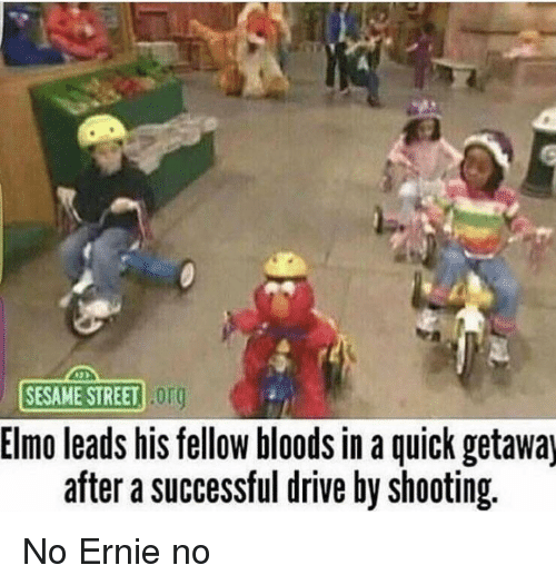 Bloods, Drive By, and Elmo: SESAME STREET .Or  Elmo leads his fellow bloods in a quick getawaj  after a successful drive by shooting