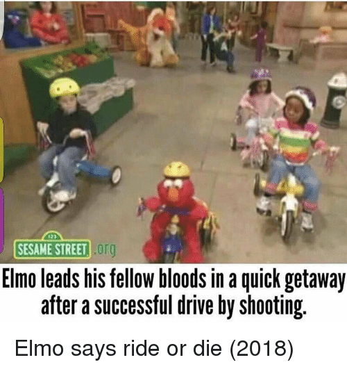 Bloods, Drive By, and Elmo: SESAME STREET !  org  Elmo leads his fellow bloods in a quick getaway  after a successful drive by shooting Elmo says ride or die (2018)