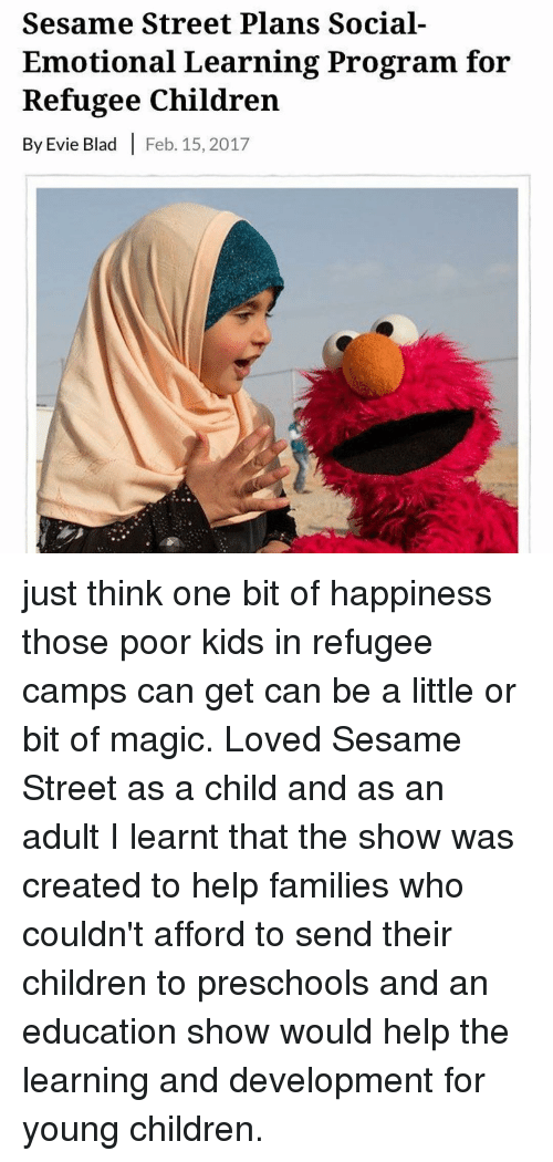 Children, Memes, and Sesame Street: Sesame Street Plans Social-  Emotional Learning Program for  Refugee Children  By Evie Blad I Feb. 15, 2017 just think one bit of happiness those poor kids in refugee camps can get can be a little or bit of magic. Loved Sesame Street as a child and as an adult I learnt that the show was created to help families who couldn't afford to send their children to preschools and an education show would help the learning and development for young children.