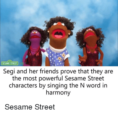 Friends, Sesame Street, and Singing: SESAME STREET  Segi and her friends prove that they are  the most powerful Sesame Street  characters by singing the N word in  harmony
