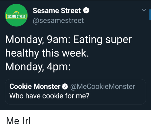 Cookie Monster, Monster, and Sesame Street: Sesame Street  @sesamestreet  123  SESAME STREET  Monday, 9am: Eating super  healthy this week  Monday, 4pm  Cookie Monster@MeCookieMonster  Who have cookie for me? Me Irl