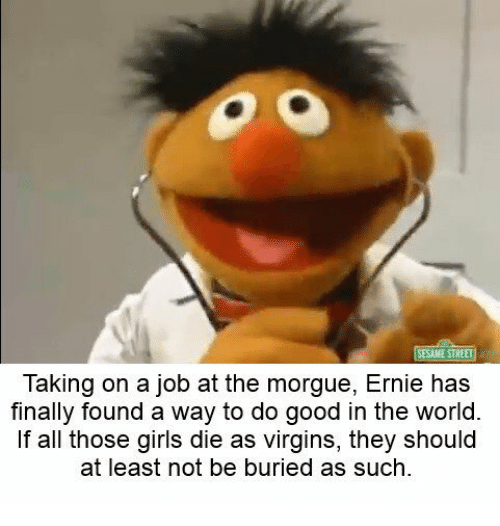 Girls, Sesame Street, and Good: SESAME STREET  Taking on a job at the morgue, Ernie has  finally found a way to do good in the world  If all those girls die as virgins, they should  at least not be buried as such