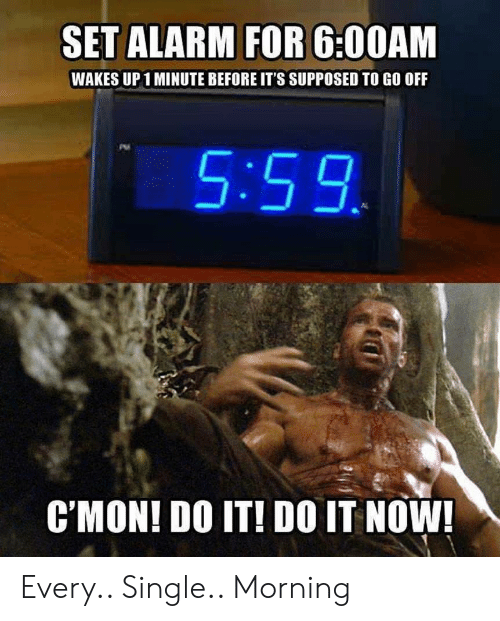 Alarm, Single, and Set: SET ALARM FOR 6:00AM  WAKES UP1 MINUTE BEFORE IT'S SUPPOSED TO GO OFF  5:59  CMON! DO IT! DO IT NOW! Every.. Single.. Morning
