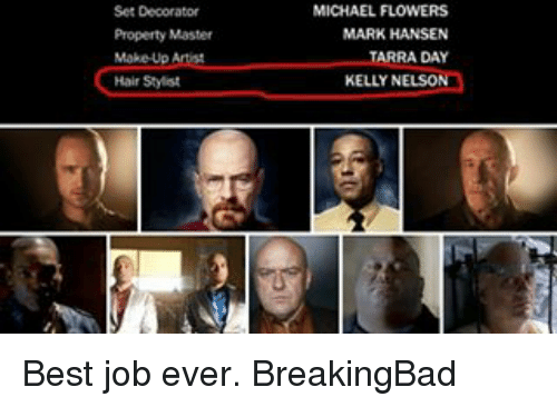 Memes, Decoration, and 🤖: Set Decorator  Property Master  Make Up Artist  Hair Stylist  MICHAEL FLOWERS  MARK HANSEN  ADAY  KELLY NELSO Best job ever. BreakingBad