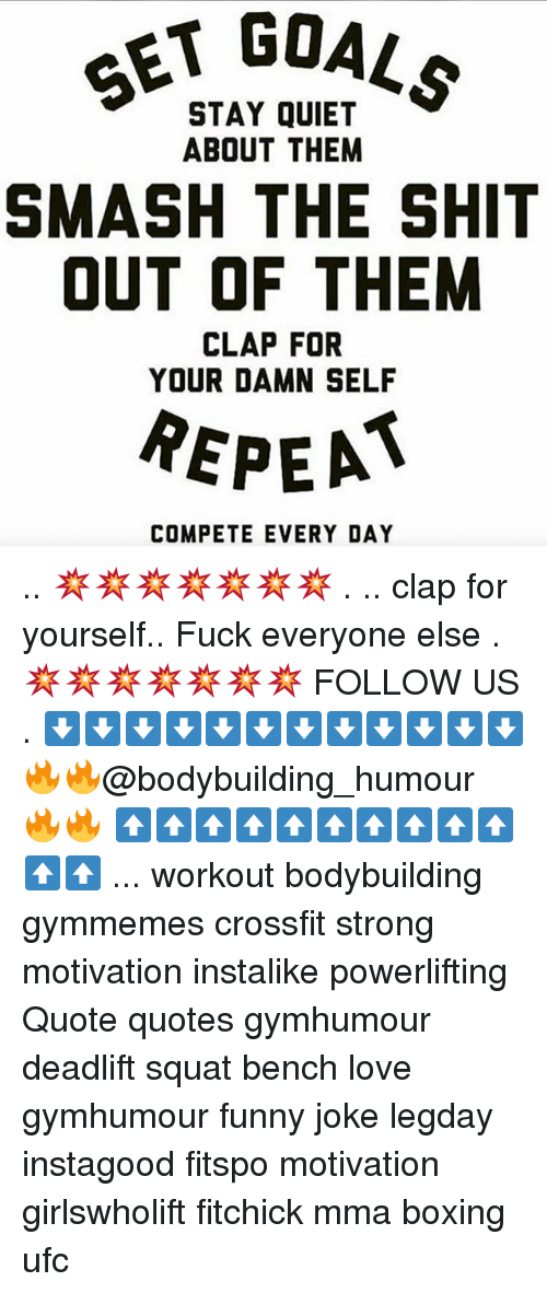 Boxing, Funny, and Love: SET GO  STAY QUIET  ABOUT THEM  SMASH THE SHIT  OUT OF THEM  CLAP FOR  YOUR DAMN SELF  REPEA  COMPETE EVERY DAY .. 💥💥💥💥💥💥💥 . .. clap for yourself.. Fuck everyone else . 💥💥💥💥💥💥💥 FOLLOW US . ⬇️⬇️⬇️⬇️⬇️⬇️⬇️⬇️⬇️⬇️⬇️⬇️ 🔥🔥@bodybuilding_humour 🔥🔥 ⬆️⬆️⬆️⬆️⬆️⬆️⬆️⬆️⬆️⬆️⬆️⬆️ ... workout bodybuilding gymmemes crossfit strong motivation instalike powerlifting Quote quotes gymhumour deadlift squat bench love gymhumour funny joke legday instagood fitspo motivation girlswholift fitchick mma boxing ufc