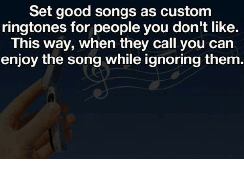Good, Ringtones, and Songs: Set good songs as custom  ringtones for people you don't like.  This way, when they call you can  enjoy the song while ignoring them.