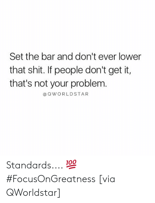 Shit, Hood, and Via: Set the bar and don't ever lower  that shit. If people don't get it,  that's not your problem  @ QWORLDSTAR Standards.... 💯 #FocusOnGreatness [via QWorldstar]