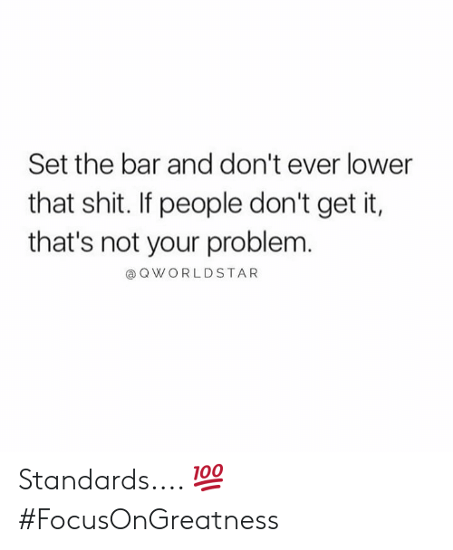 Shit, Hood, and Bar: Set the bar and don't ever lower  that shit. If people don't get it,  that's not your problem.  @ QWORLDSTAR Standards.... 💯 #FocusOnGreatness