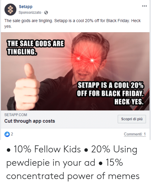 Black Friday, Friday, and Memes: Setapp  Sponsorizzato  The sale gods are tingling. Setapp is a cool 20% off for Black Friday. Heck  yes.  THE SALE GODS ARE  TINGLING.  SETAPP IS A COOL 20%  OFF FOR BLACK FRIDAY  НЕСК YES.  SETAPP.COM  Scopri di più  Cut through app costs  Commenti: 1 • 10% Fellow Kids • 20% Using pewdiepie in your ad • 15% concentrated power of memes