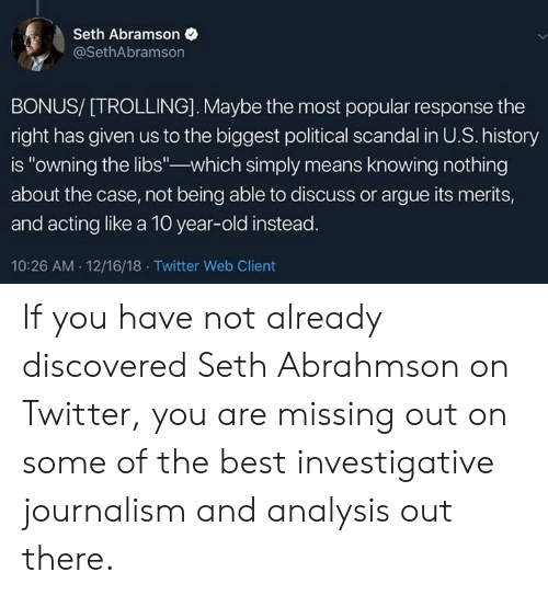 """Arguing, Memes, and Trolling: Seth Abramson  @SethAbramson  BONUS/ [TROLLING]. Maybe the most popular response the  right has given us to the biggest political scandal in U.S. history  is """"owning the libs-which simply means knowing nothing  about the case, not being able to discuss or argue its merits,  and acting like a 10 year-old instead  10:26 AM 12/16/18 Twitter Web Client If you have not already discovered Seth Abrahmson on Twitter, you are missing out on some of the best investigative journalism and analysis out there."""