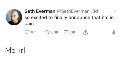 Pain, Irl, and Me IRL: Seth Everman @SethEverman 3d  so excited to finally announce that i'm in  pain  t10,1K  167  31K Me_irl