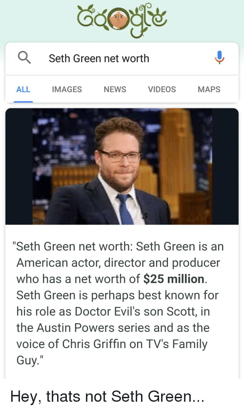 "Austin Powers, Doctor, and Family: Seth Green net worth  ALL  IMAGES  NEWS  VIDEOS  MAPS  ""Seth Green net worth: Seth Green is an  American actor, director and producer  who has a net worth of $25 million  Seth Green is perhaps best known for  his role as Doctor Evil's son Scott, in  the Austin Powers series and as the  voice of Chris Griffin on TV's Family  Guy Hey, thats not Seth Green..."