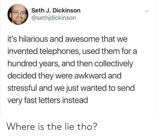 Awkward, Awesome, and Hilarious: Seth J. Dickinson  @sethjdickinson  it's hilarious and awesome that we  invented telephones, used them for a  hundred years, and then collectively  decided they were awkward and  stressful and we just wanted to send  very fast letters instead Where is the lie tho?
