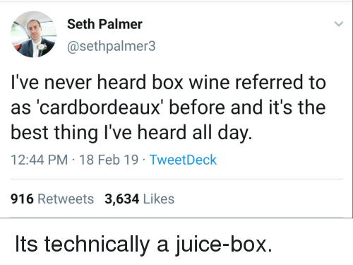 Juice, Wine, and Best: Seth Palmer  @sethpalmer3  I've never heard box wine referred to  as 'cardbordeaux' before and it's the  best thing I've heard all day.  12:44 PM-18 Feb 19 TweetDeck  916 Retweets 3,634 Likes Its technically a juice-box.