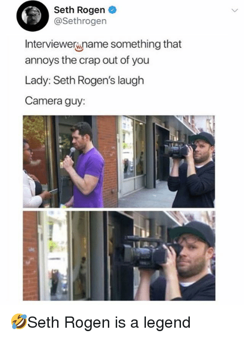 Memes, Seth Rogen, and Camera: Seth Rogen  @Sethrogen  Interviewername something that  annoys the crap out of you  Lady: Seth Rogen's laugh  Camera guy: 🤣Seth Rogen is a legend