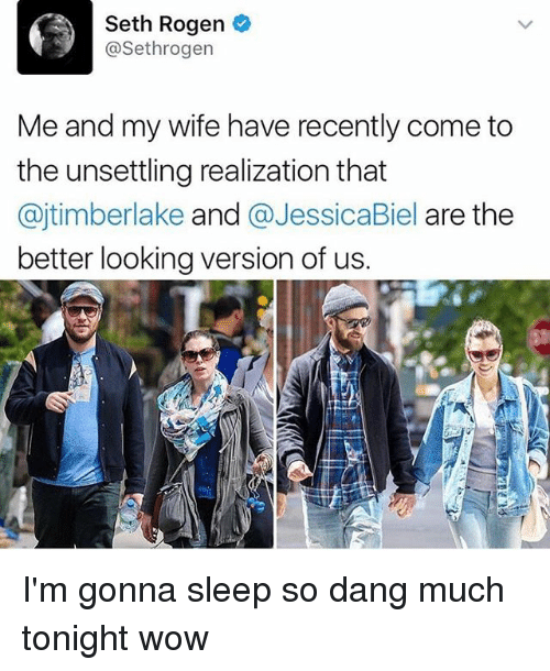 Memes, Seth Rogen, and Wow: Seth Rogen  @Sethrogen  Me and my wife have recently come to  the unsettling realization that  ajtimberlake and  @JessicaBiel are the  better looking version of us. I'm gonna sleep so dang much tonight wow