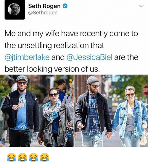 Seth Rogen, Girl Memes, and Wife: Seth Rogen  @Sethrogen  Me and my wife have recently come to  the unsettling realization that  @jtimberlake and @JessicaBiel are the  better looking version of us. 😂😂😂😂