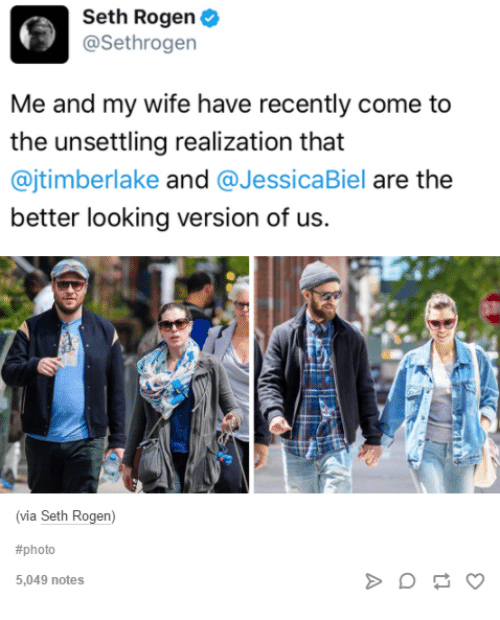 Seth Rogen, Wife, and Humans of Tumblr: Seth Rogen  @Sethrogen  Me and my wife have recently come to  the unsettling realization that  @jtimberlake and @JessicaBiel are the  better looking version of us.  via Seth Rogen)  #photo  5,049 notes