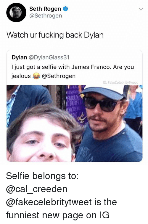 Fucking, James Franco, and Jealous: Seth Rogen  @Sethrogen  Watch ur fucking back Dylan  Dylan @DylanGlass31  I just got a selfie with James Franco. Are you  jealous孝@Sethrogen  G: FakeCelebrityTweet Selfie belongs to: @cal_creeden @fakecelebritytweet is the funniest new page on IG