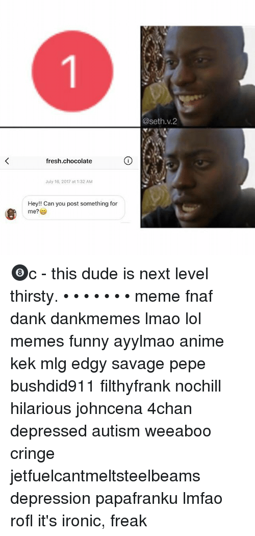 4chan, Anime, and Dank: @seth.v.2  fresh.chocolate  July 16, 2017 at 1:32 AM  Hey!! Can you post something for  me?学 🎱c - this dude is next level thirsty. • • • • • • • meme fnaf dank dankmemes lmao lol memes funny ayylmao anime kek mlg edgy savage pepe bushdid911 filthyfrank nochill hilarious johncena 4chan depressed autism weeaboo cringe jetfuelcantmeltsteelbeams depression papafranku lmfao rofl it's ironic, freak