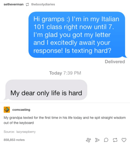 Booty, Lazy, and Life: setheverman  S the booty diaries  Hi gramps I'm in my ltalian  101 class right now until 7.  I'm glad you got my letter  and I excitedly await your  response! Is texting hard?  Delivered  Today 7:39 PM  My dear only life is hard  comcasting  My grandpa texted for the first time in his life today and he spit straight wisdom  out of the keyboard  Source: lazy raspberry  858,853 notes