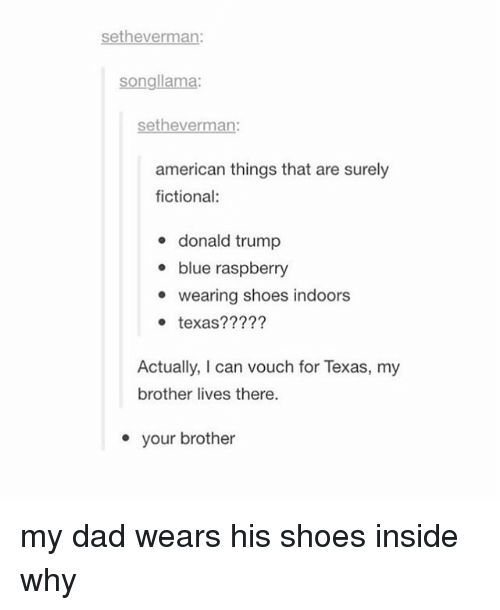 Memes, Shoes, and Fictional: setheverman:  songllama:  Sethe  american things that are surely  fictional:  donald trump  blue raspberry  e wearing shoes indoors  texas?  Actually, I can vouch for Texas, my  brother lives there.  your brother my dad wears his shoes inside why