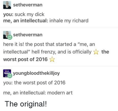 "Suck My Dick, The Worst, and Dick: setheverman  you: suck my dick  me, an intellectual: inhale my richard  setheverman  here it is! the post that started a ""me, an  intellectual"" hell frenzy, and is officiallythe  worst post of 2016  youngbloodthekilljoy  you: the worst post of 2016  me, an intellectual: modern art The original!"