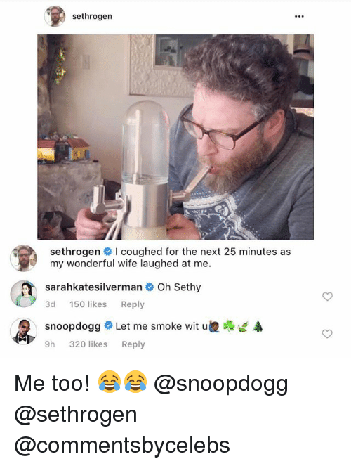 Funny, Wife, and Next: sethrogen  sethrogen I coughed for the next 25 minutes as  my wonderful wife laughed at me.  sarahkatesilverman Oh Sethy  3d 150 likes Reply  snoopdogg Let me smoke wit u嫂啪  9h 320 likes Reply Me too! 😂😂 @snoopdogg @sethrogen @commentsbycelebs