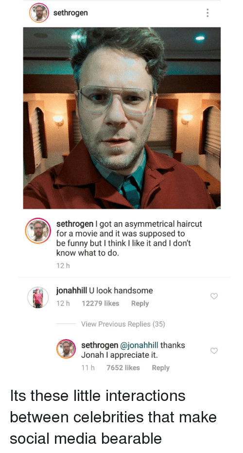 Funny, Haircut, and Social Media: sethrogen  sethrogen I got an asymmetrical haircut  for a movie and it was supposed to  be funny but I think I like it and I don't  know what to do.  12 h  onahhill U look handsome  12 h 12279 likes Reply  View Previous Replies (35)  sethrogen @jonahhill thanks  Jonah I appreciate it.  11 h 7652 likes Reply Its these little interactions between celebrities that make social media bearable