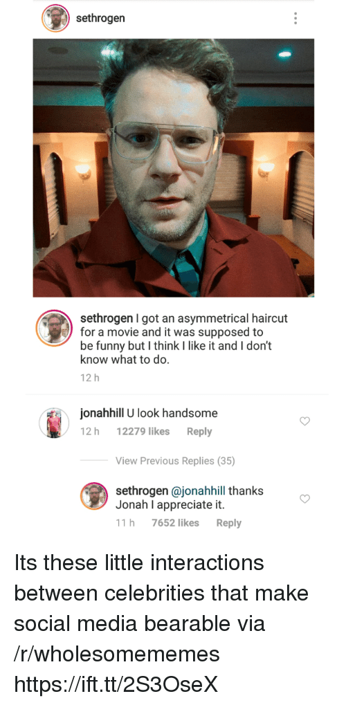 Funny, Haircut, and Social Media: sethrogen  sethrogen I got an asymmetrical haircut  for a movie and it was supposed to  be funny but I think I like it and I don't  know what to do.  12 h  onahhill U look handsome  12 h 12279 likes Reply  View Previous Replies (35)  sethrogen @jonahhill thanks  Jonah I appreciate it.  11 h 7652 likes Reply Its these little interactions between celebrities that make social media bearable via /r/wholesomememes https://ift.tt/2S3OseX