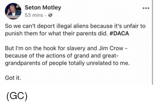 Memes, Parents, and Aliens: Seton Motley  53 mins  So we can't deport illegal aliens because it's unfair to  punish them for what their parents did. #DACA  But I'm on the hook for slavery and Jim Crow  because of the actions of grand and great-  grandparents of people totally unrelated to me.  Got it. (GC)