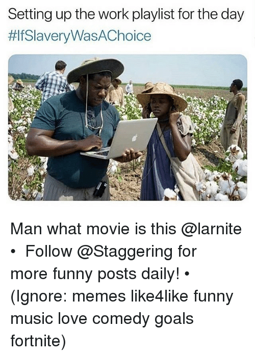 Funny, Goals, and Love: Setting up the work playlist for the day  fSlaveryWasAChoice  A. Man what movie is this @larnite • ➫➫➫ Follow @Staggering for more funny posts daily! • (Ignore: memes like4like funny music love comedy goals fortnite)