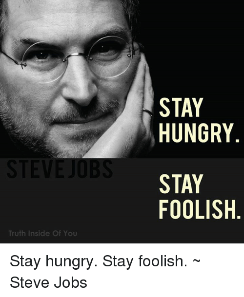 stay hungry, stay foolish - steve jobs essay Show in this essay that much of what has been attributed to steve jobs, like   considerable panache, jobs told the crowd of stanford college.