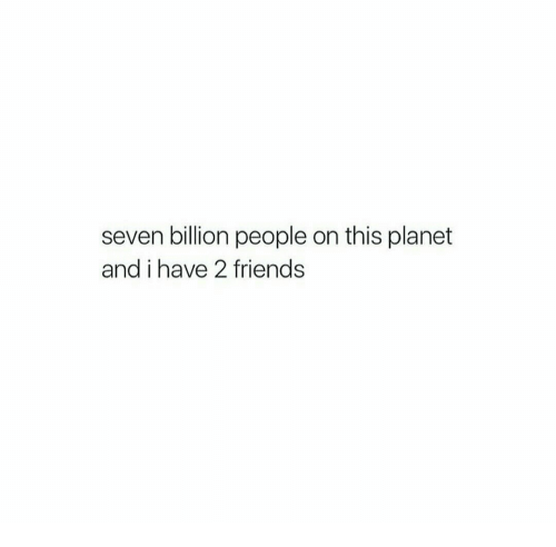 Friends, Seven, and Planet: seven billion people on this planet  and i have 2 friends