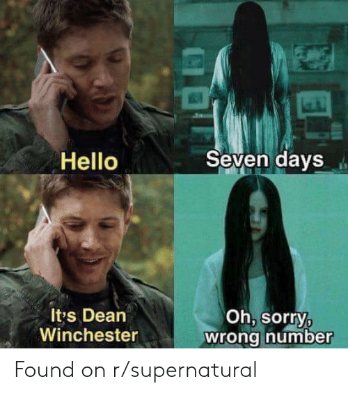 Hello, Sorry, and Supernatural: Seven days  Hello  Oh, sorry,  wrong number  It's Dean  Winchester Found on r/supernatural