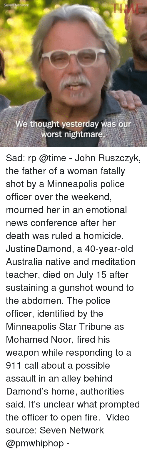 Fire, Memes, and News: Seven Network  We thought yesterday was our  orst nightmare Sad: rp @time - John Ruszczyk, the father of a woman fatally shot by a Minneapolis police officer over the weekend, mourned her in an emotional news conference after her death was ruled a homicide.⠀ ⠀ JustineDamond, a 40-year-old Australia native and meditation teacher, died on July 15 after sustaining a gunshot wound to the abdomen. The police officer, identified by the Minneapolis Star Tribune as Mohamed Noor, fired his weapon while responding to a 911 call about a possible assault in an alley behind Damond's home, authorities said. It's unclear what prompted the officer to open fire. ⠀ Video source: Seven Network @pmwhiphop -