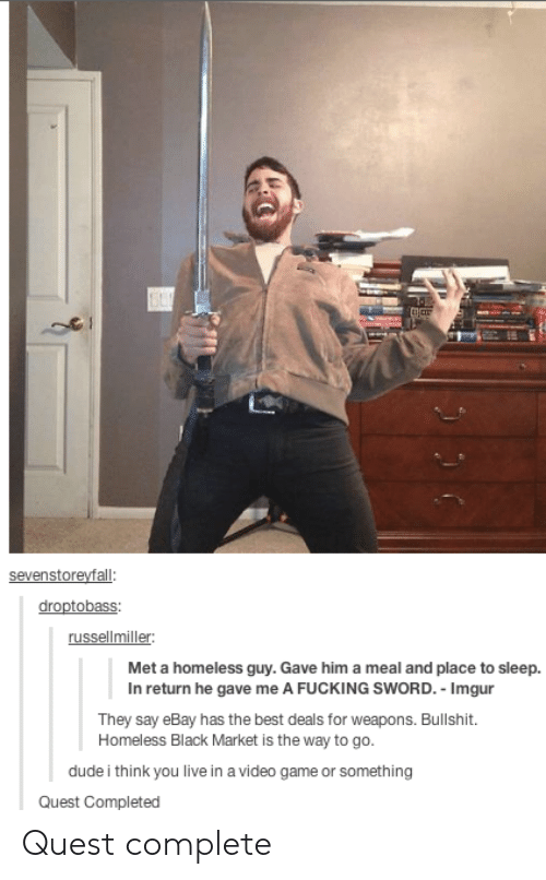 Dude, eBay, and Fucking: sevenstoreyfall:  russellmiller:  Met a homeless guy. Gave him a meal and place to sleep.  In return he gave me A FUCKING SWORD. Imgur  They say eBay has the best deals for weapons. Bullshit.  Homeless Black Market is the way to go  dude i think you live in a video game or something  Quest Completed Quest complete