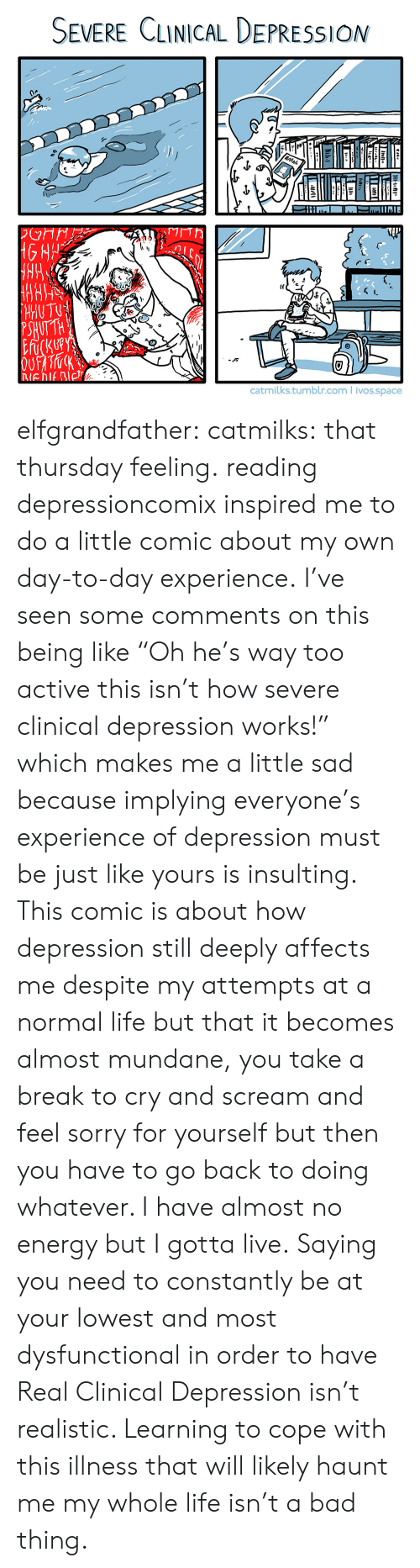"""Bad, Energy, and Life: SEVERE CLINICAL DEPRESSION  1)  HUTTH  catmilks.tumblr.com ivos.space elfgrandfather: catmilks:   that thursday feeling. reading depressioncomixinspired me to do a little comic about my own day-to-day experience.   I've seen some comments on this being like """"Oh he's way too active this isn't how severe clinical depression works!"""" which makes me a little sad because implying everyone's experience of depression must be just like yours is insulting. This comic is about how depression still deeply affects me despite my attempts at a normal life but that it becomes almost mundane, you take a break to cry and scream and feel sorry for yourself but then you have to go back to doing whatever. I have almost no energy but I gotta live. Saying you need to constantly be at your lowest and most dysfunctional in order to have Real Clinical Depression isn't realistic. Learning to cope with this illness that will likely haunt me my whole life isn't a bad thing."""