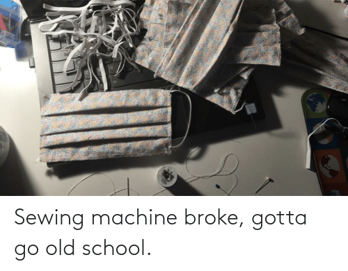 School, Old, and Old School: Sewing machine broke, gotta go old school.