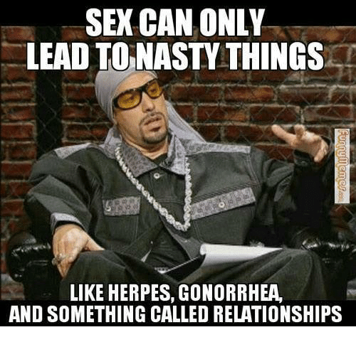 Herpes, Nasty, and Relationships: SEX CAN ONLY  LEAD TO NASTY THINGS  LIKE HERPES, GONORRHEA  AND SOMETHING CALLED RELATIONSHIPS