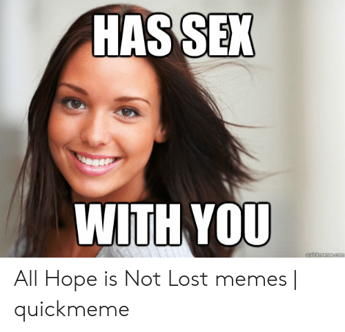 Memes, Sex, and Lost: SEX  HAS  WITH YOU All Hope is Not Lost memes | quickmeme