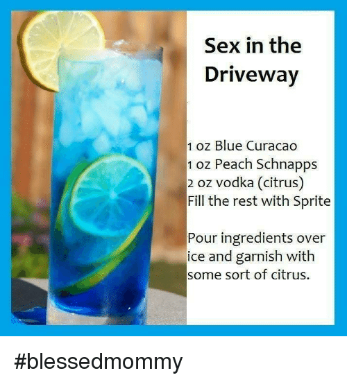 Memes, Sex, and Blue: Sex in the  Driveway  1 oz Blue Curacao  1 oz Peach Schnapps  2 oz vodka (citrus)  Fill the rest with Sprite  Pour ingredients over  ice and garnish with  some sort of citrus. #blessedmommy
