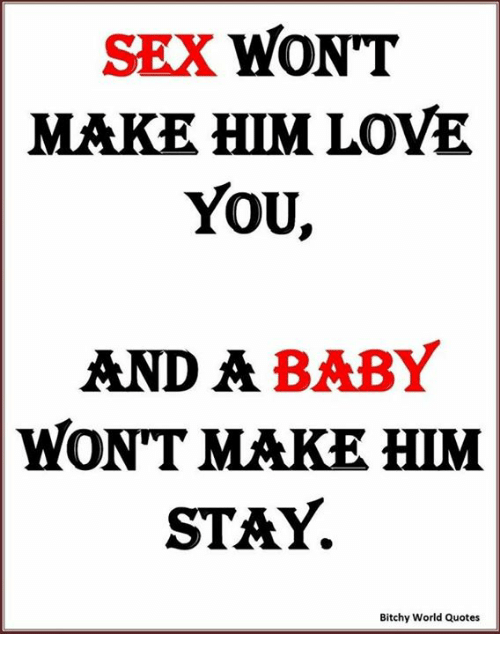 SEX WONT MAKE HIM LOVE YOU AND a BABY WONT MAKE HIM STAY