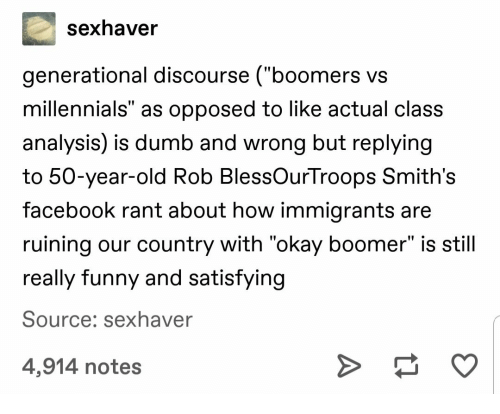 "Dumb, Facebook, and Funny: sexhaver  generational discourse (""boomers vs  millennials"" as opposed to like actual class  analysis) is dumb and wrong but replying  to 50-year-old Rob BlessOurTroops Smith's  facebook rant about how immigrants are  ruining our country with ""okay boomer"" is still  really funny and satisfying  Source: sexhaver  4,914 notes  A"