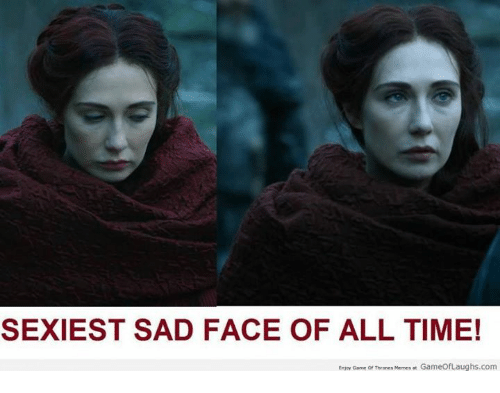 Memes, Game, and Time: SEXIEST SAD FACE OF ALL TIME!  Enjoy Game or Thrones Memes at GameofLaughs.com