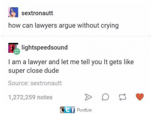 Arguing, Crying, and Dude: sextronautt  how can lawyers argue without crying  Eblightspeedsound  I am a lawyer and let me tell you It gets like  super close dude  Source: sextronautt  1,272,259 notes  Postize