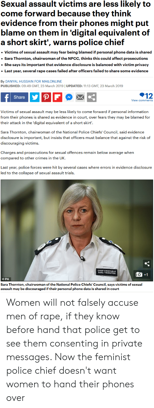 Phone, Police, and Affect: Sexual assault victims are less kely to  come forward because they think  evidence from their phones might put  blame on them in 'digital equivalent of  a short skirt', warns police chief  . Victims of sexual assault may fear being blamed if personal phone data is shared  Sara Thornton, chairwoman of the NPCC, thinks this could affect prosecutions  She says its important that evidence disclosure is balanced with victim privacy  Last year, several rape cases failed after officers failed to share some evidence  By DANYAL HUSSAIN FOR MAILONLINE  PUBLISHED: 09:49 GMT, 23 March 2019 UPDATED: 11:13 GMT, 23 March 2019  Share  12  View comments  Victims of sexual assault may be less likely to come forward if personal information  from their phones is shared as evidence in court, over fears they may be blamed for  their attack in the 'digital equivalent of a short skirt'  Sara Thornton, chairwoman of the National Police Chiefs' Council, said evidence  disclosure is important, but insists that officers must balance that against the risk of  discouraging victims.  Charges and prosecutions for sexual offences remain below average when  compared to other crimes in the UK.  Last year, police forces were hit by several cases where errors in evidence disclosure  led to the collapse of sexual assault trials.  CHIEF CONSTABLE  SARA THORNTON  l O  G PA  Sara Thornton, chairwoman of the National Police Chiefs' Council, says victims of sexual  assault may be discouraged if their personal phone data is shared in court Women will not falsely accuse men of rape, if they know before hand that police get to see them consenting in private messages. Now the feminist police chief doesn't want women to hand their phones over
