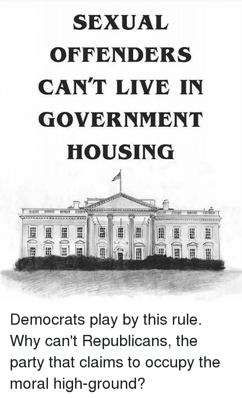 Memes, Party, and Live: SEXUAL  OFFENDERS  CAN'T LIVE IN  GOVERNMENT  HOUSING Democrats play by this rule. Why can't Republicans, the party that claims to occupy the moral high-ground?