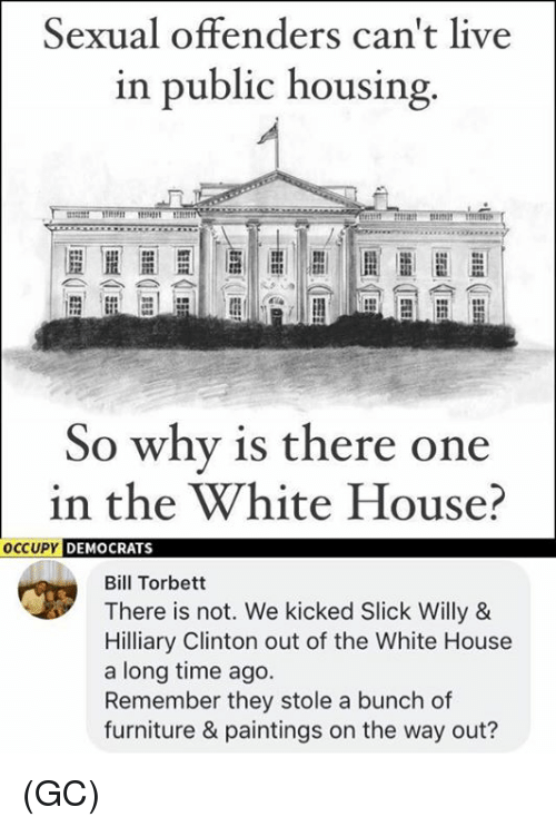 Memes, Paintings, and Slick: Sexual offenders can't live  in public housing  So why is there one  in the White House?  OCCUPY DEMOCRAT  Bill Torbett  There is not. We kicked Slick Willy &  Hilliary Clinton out of the White House  a long time ago.  Remember they stole a bunch of  furniture & paintings on the way out? (GC)