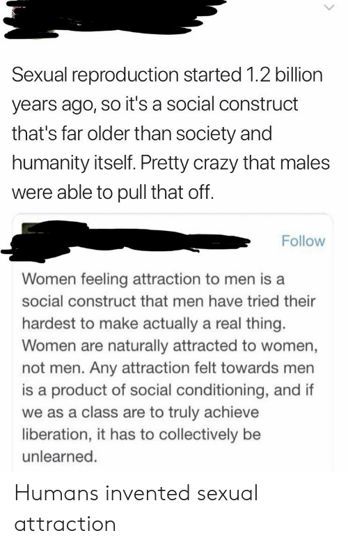 Crazy, Facepalm, and Women: Sexual reproduction started 1.2 billion  years ago, so it's a social construct  that's far older than society and  humanity itself. Pretty crazy that males  were able to pull that off  Follow  Women feeling attraction to men is a  social construct that men have tried their  hardest to make actually a real thing.  Women are naturally attracted to women,  not men. Any attraction felt towards mer  is a product of social conditioning, and if  we as a class are to truly achieve  liberation, it has to collectively be  unlearned. Humans invented sexual attraction